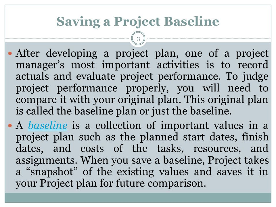 Saving a Project Baseline After developing a project plan, one of a project managers most important activities is to record actuals and evaluate project performance.