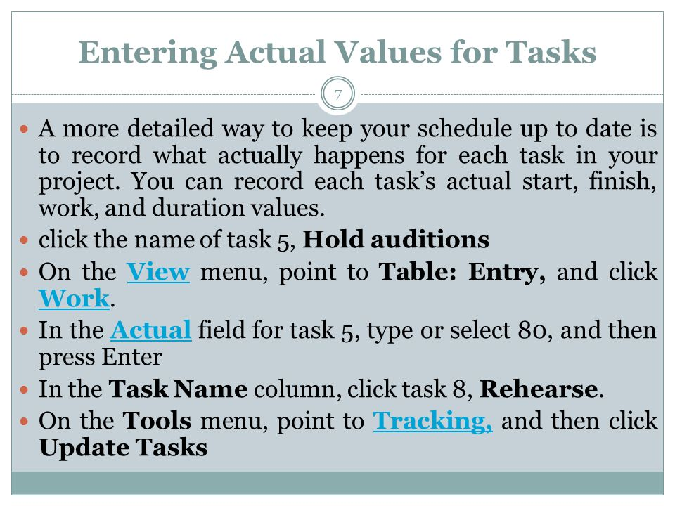 Entering Actual Values for Tasks A more detailed way to keep your schedule up to date is to record what actually happens for each task in your project.