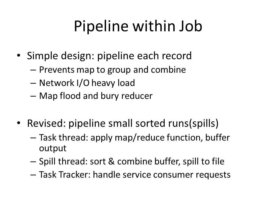 Pipeline within Job Simple design: pipeline each record – Prevents map to group and combine – Network I/O heavy load – Map flood and bury reducer Revised: pipeline small sorted runs(spills) – Task thread: apply map/reduce function, buffer output – Spill thread: sort & combine buffer, spill to file – Task Tracker: handle service consumer requests