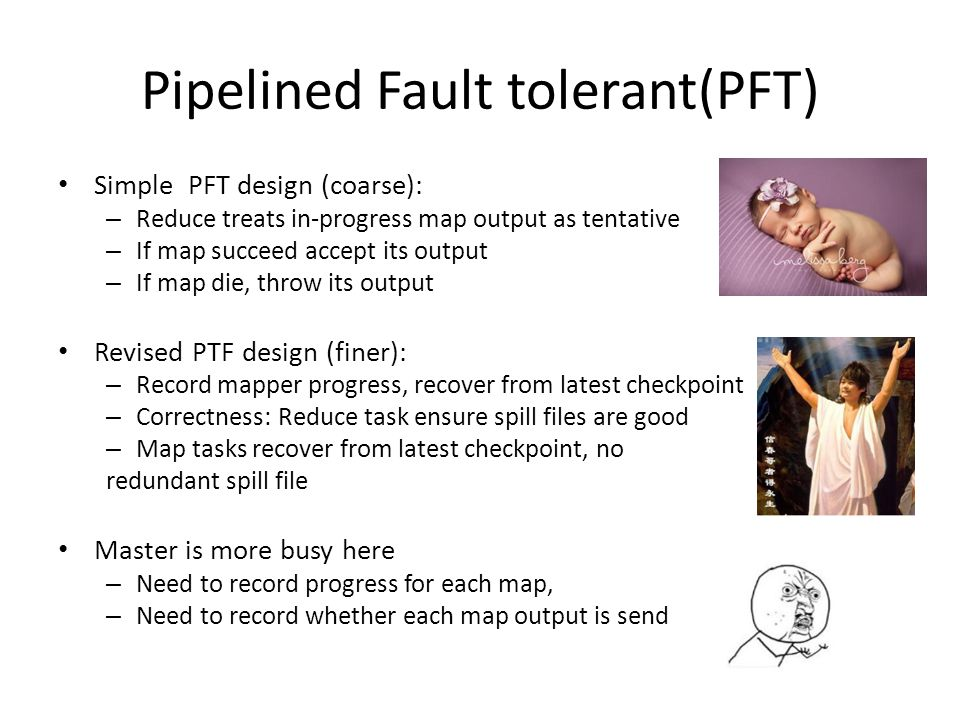 Pipelined Fault tolerant(PFT) Simple PFT design (coarse): – Reduce treats in-progress map output as tentative – If map succeed accept its output – If map die, throw its output Revised PTF design (finer): – Record mapper progress, recover from latest checkpoint – Correctness: Reduce task ensure spill files are good – Map tasks recover from latest checkpoint, no redundant spill file Master is more busy here – Need to record progress for each map, – Need to record whether each map output is send