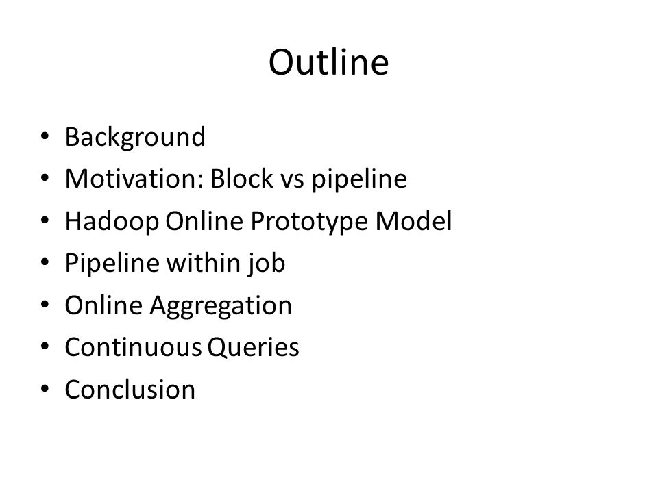Outline Background Motivation: Block vs pipeline Hadoop Online Prototype Model Pipeline within job Online Aggregation Continuous Queries Conclusion