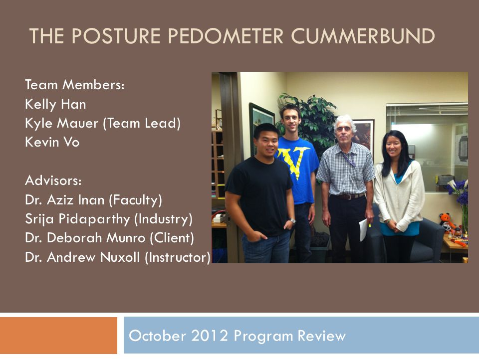 THE POSTURE PEDOMETER CUMMERBUND October 2012 Program Review Team Members: Kelly Han Kyle Mauer (Team Lead) Kevin Vo Advisors: Dr.