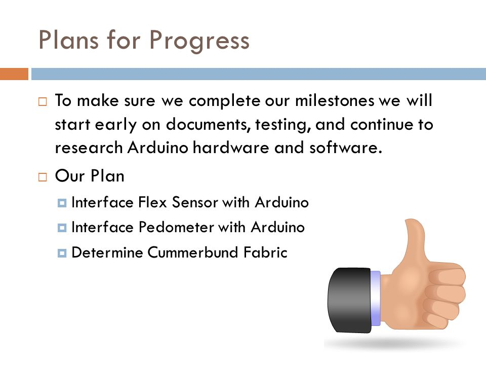 Plans for Progress To make sure we complete our milestones we will start early on documents, testing, and continue to research Arduino hardware and software.