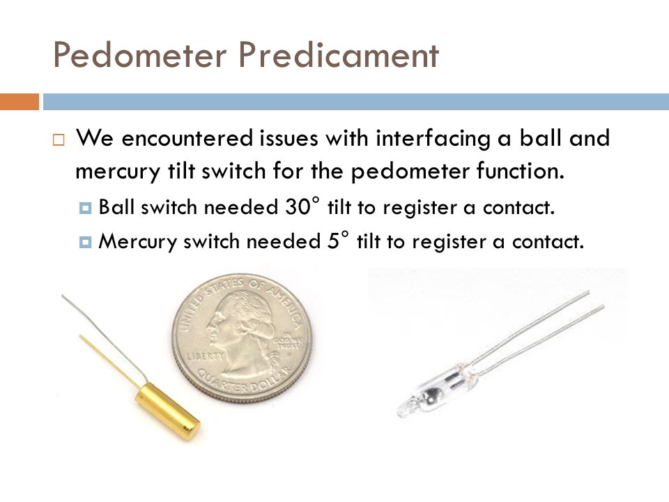Pedometer Predicament We encountered issues with interfacing a ball and mercury tilt switch for the pedometer function.