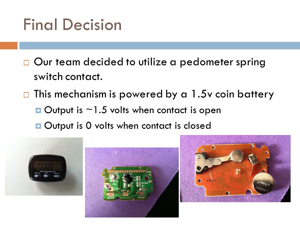 Final Decision Our team decided to utilize a pedometer spring switch contact.