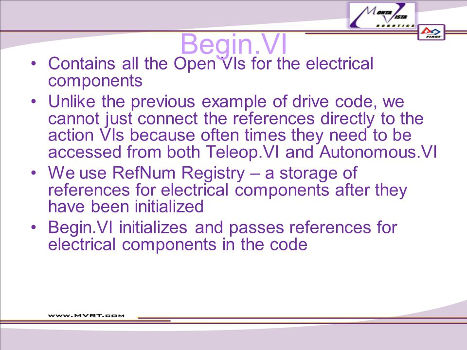 Contains all the Open VIs for the electrical components Unlike the previous example of drive code, we cannot just connect the references directly to the action VIs because often times they need to be accessed from both Teleop.VI and Autonomous.VI We use RefNum Registry – a storage of references for electrical components after they have been initialized Begin.VI initializes and passes references for electrical components in the code Begin.VI