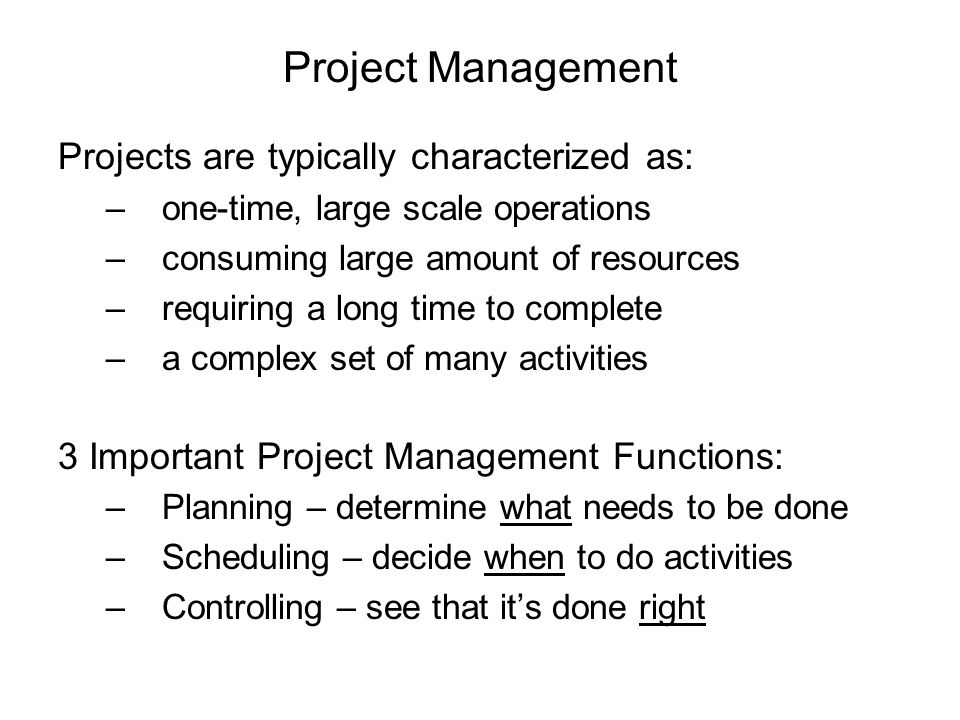 Projects are typically characterized as: –one-time, large scale operations –consuming large amount of resources –requiring a long time to complete –a