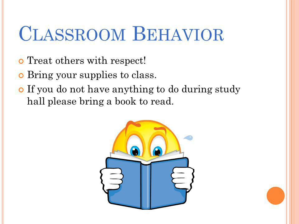 C LASSROOM B EHAVIOR Treat others with respect. Bring your supplies to class.