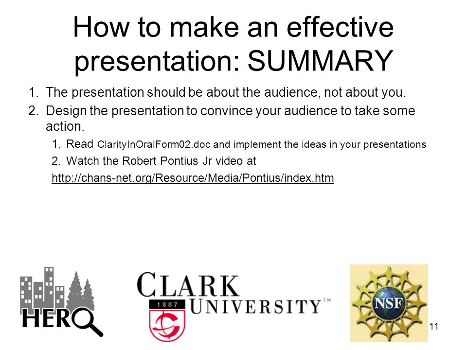11 How to make an effective presentation: SUMMARY 1.The presentation should be about the audience, not about you. 2.Design the presentation to convinc