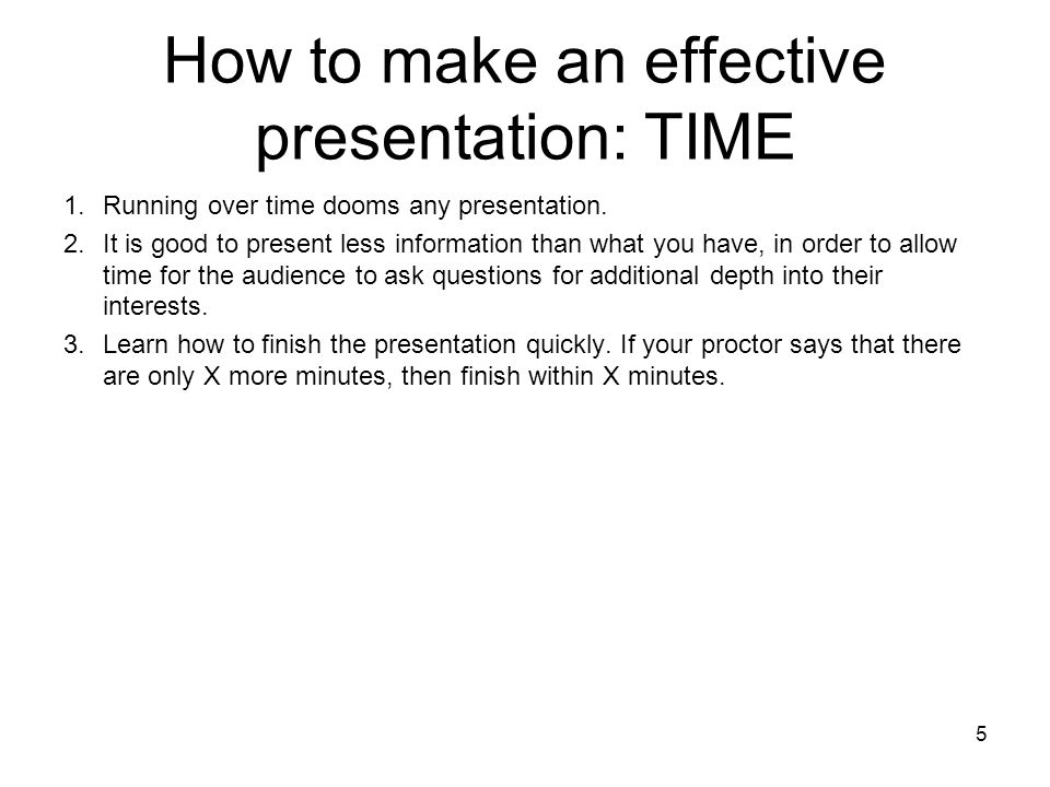 5 How to make an effective presentation: TIME 1.Running over time dooms any presentation. 2.It is good to present less information than what you have,