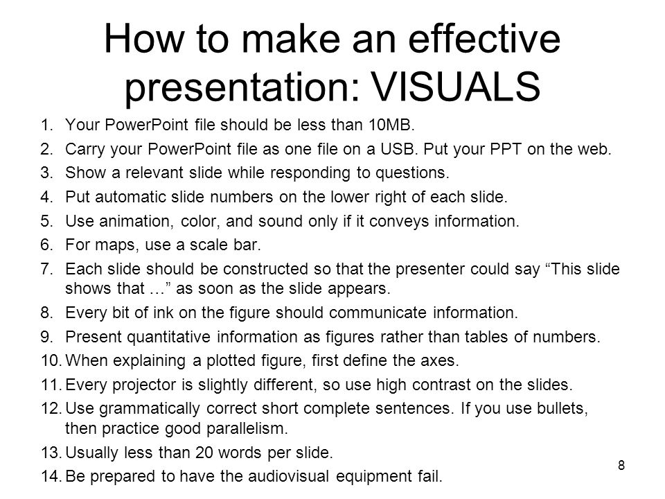 8 How to make an effective presentation: VISUALS 1.Your PowerPoint file should be less than 10MB. 2.Carry your PowerPoint file as one file on a USB. P