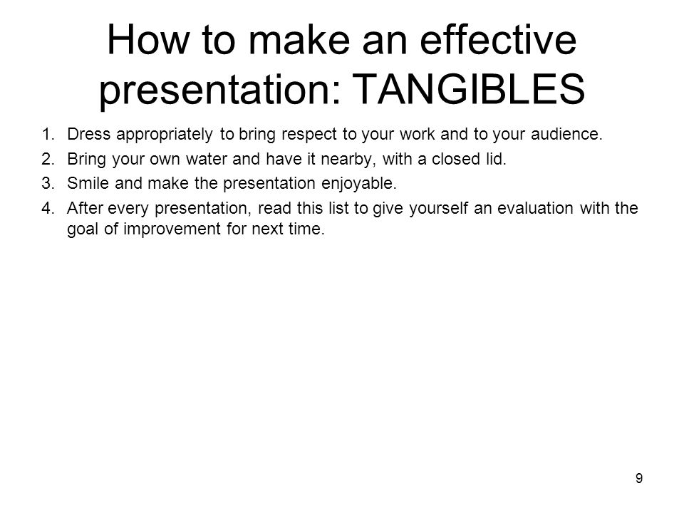9 How to make an effective presentation: TANGIBLES 1.Dress appropriately to bring respect to your work and to your audience. 2.Bring your own water an