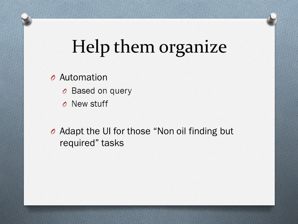 Help them organize O Automation O Based on query O New stuff O Adapt the UI for those Non oil finding but required tasks