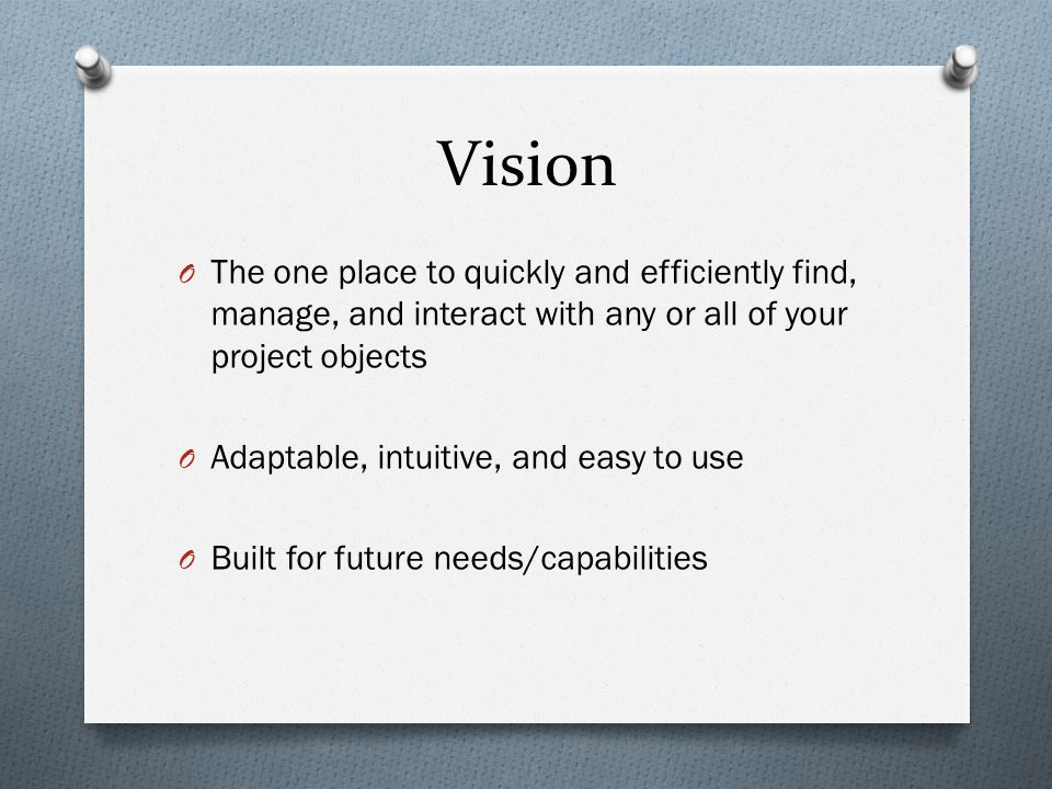 Vision O The one place to quickly and efficiently find, manage, and interact with any or all of your project objects O Adaptable, intuitive, and easy to use O Built for future needs/capabilities