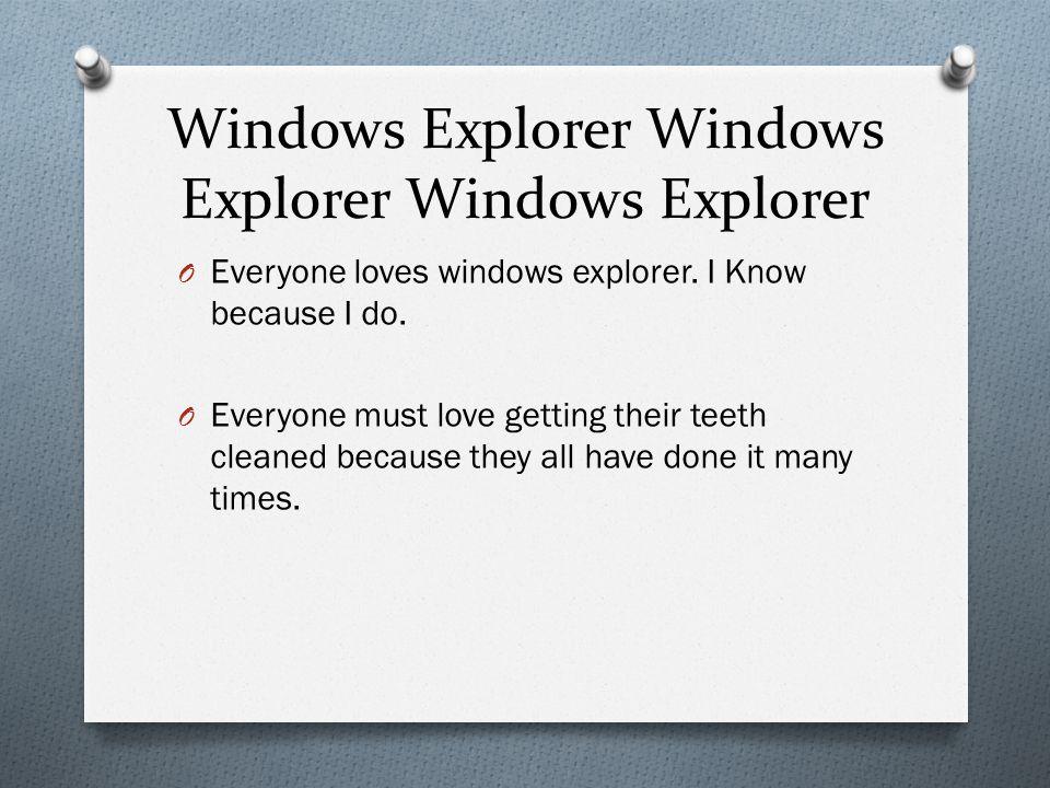 Windows Explorer Windows Explorer Windows Explorer O Everyone loves windows explorer.