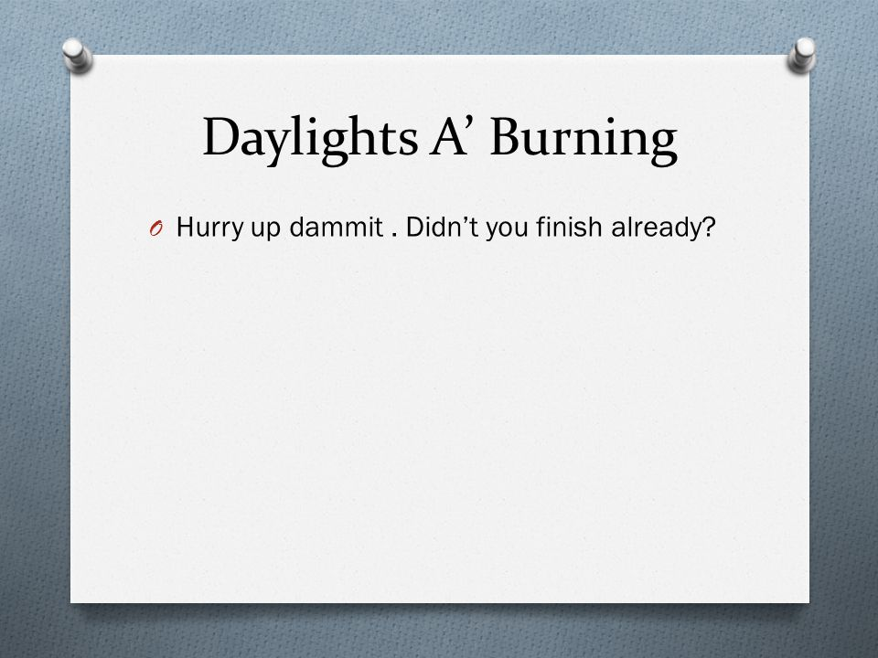 Daylights A Burning O Hurry up dammit. Didnt you finish already