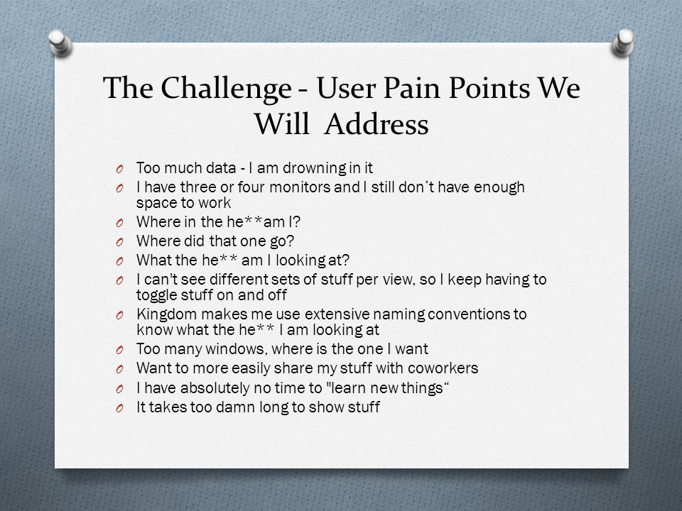 The Challenge - User Pain Points We Will Address O Too much data - I am drowning in it O I have three or four monitors and I still dont have enough space to work O Where in the he**am I.