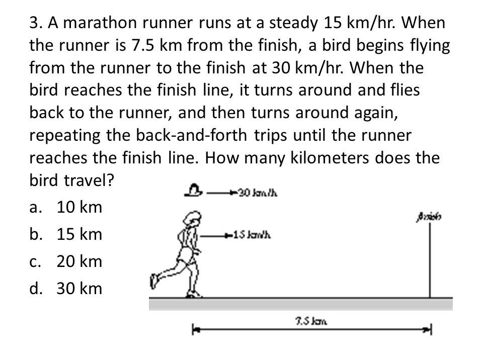 3.A marathon runner runs at a steady 15 km/hr.