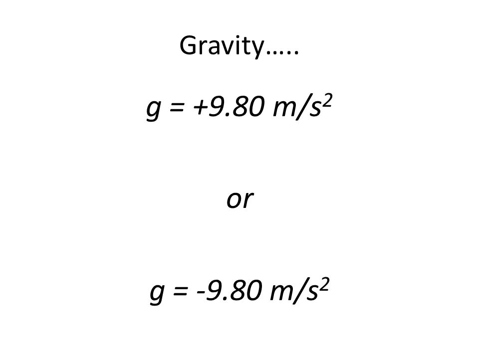 Gravity….. g = +9.80 m/s 2 or g = -9.80 m/s 2