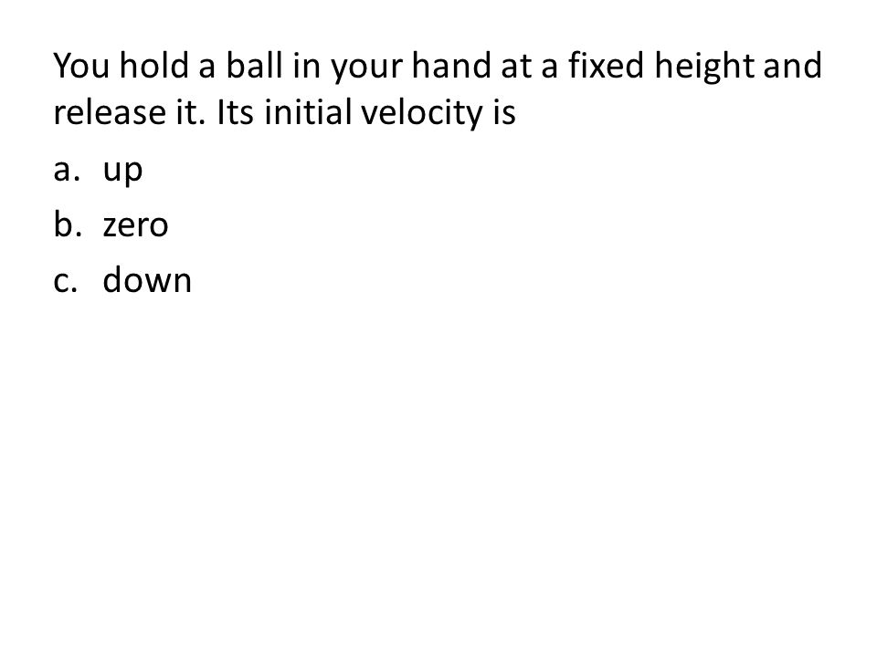 You hold a ball in your hand at a fixed height and release it.