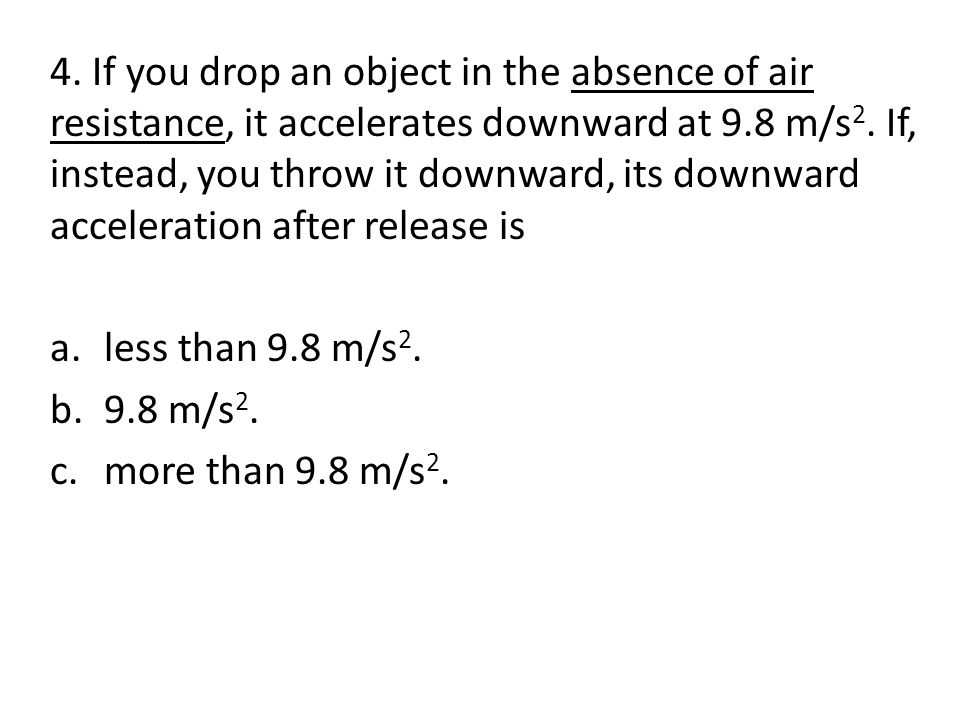4.If you drop an object in the absence of air resistance, it accelerates downward at 9.8 m/s 2.