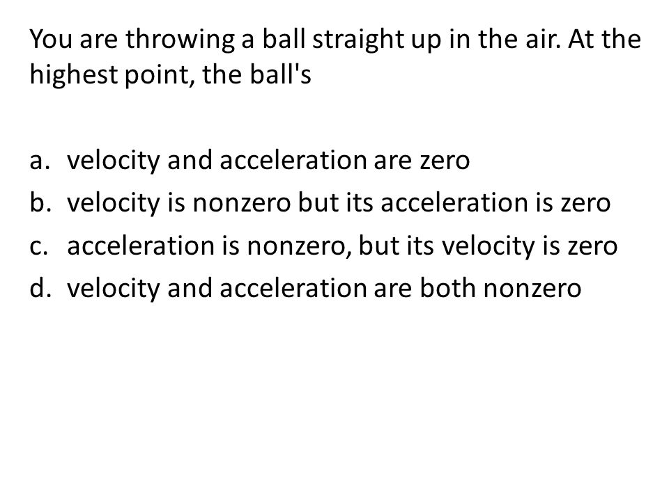 You are throwing a ball straight up in the air.