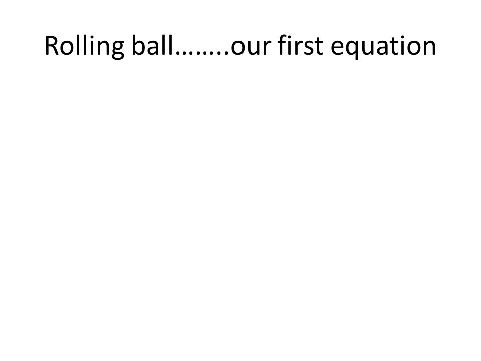 Rolling ball……..our first equation