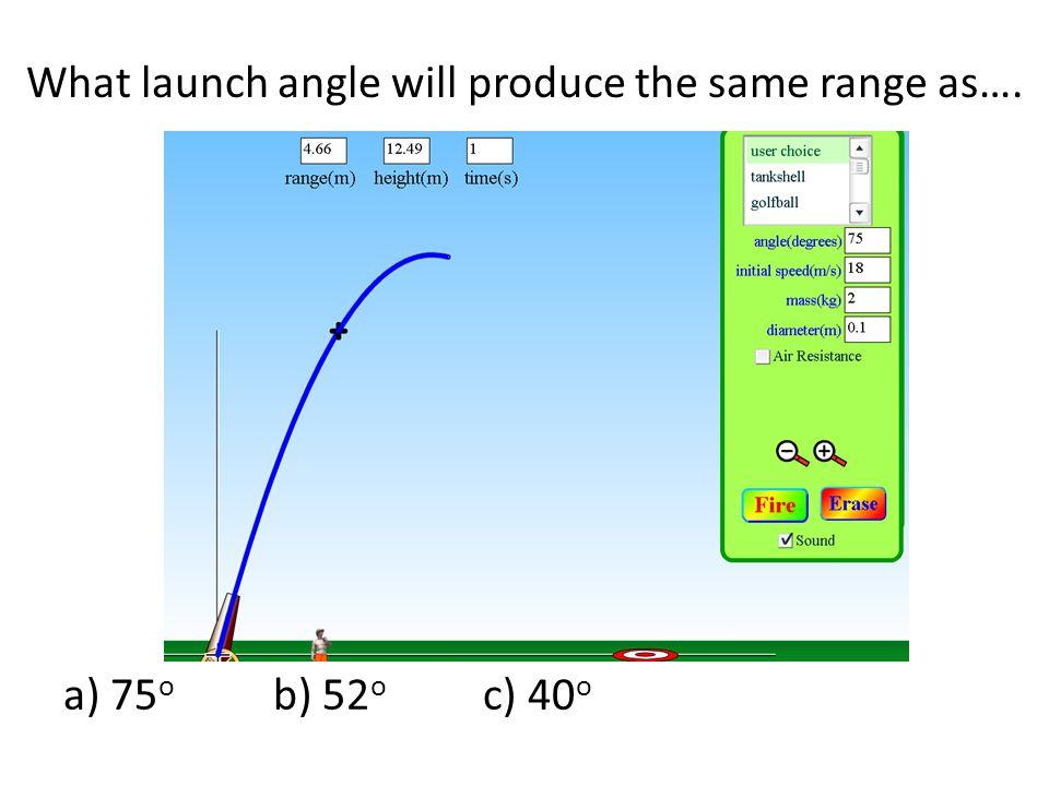 What launch angle will produce the same range as…. a) 75 o b) 52 o c) 40 o