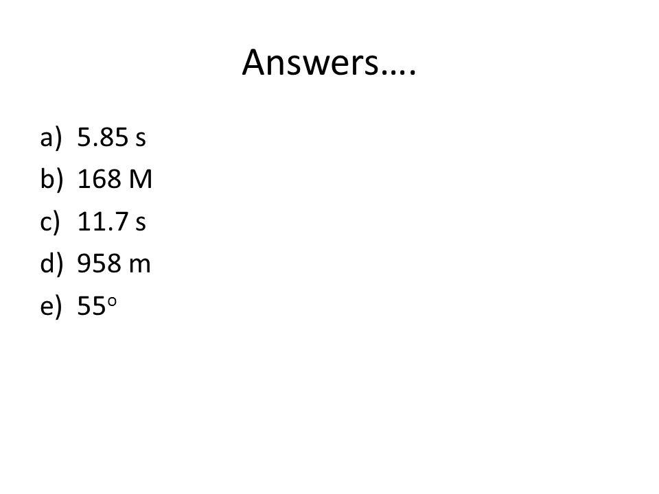 Answers…. a)5.85 s b)168 M c)11.7 s d)958 m e)55 o