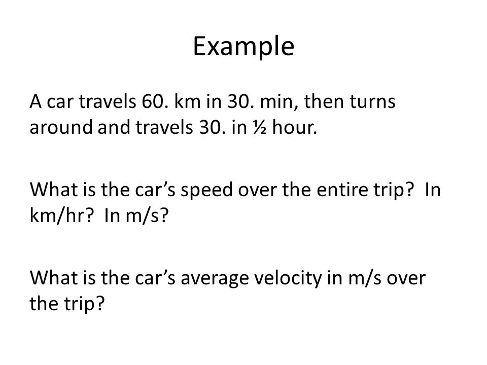 Example A car travels 60.km in 30. min, then turns around and travels 30.