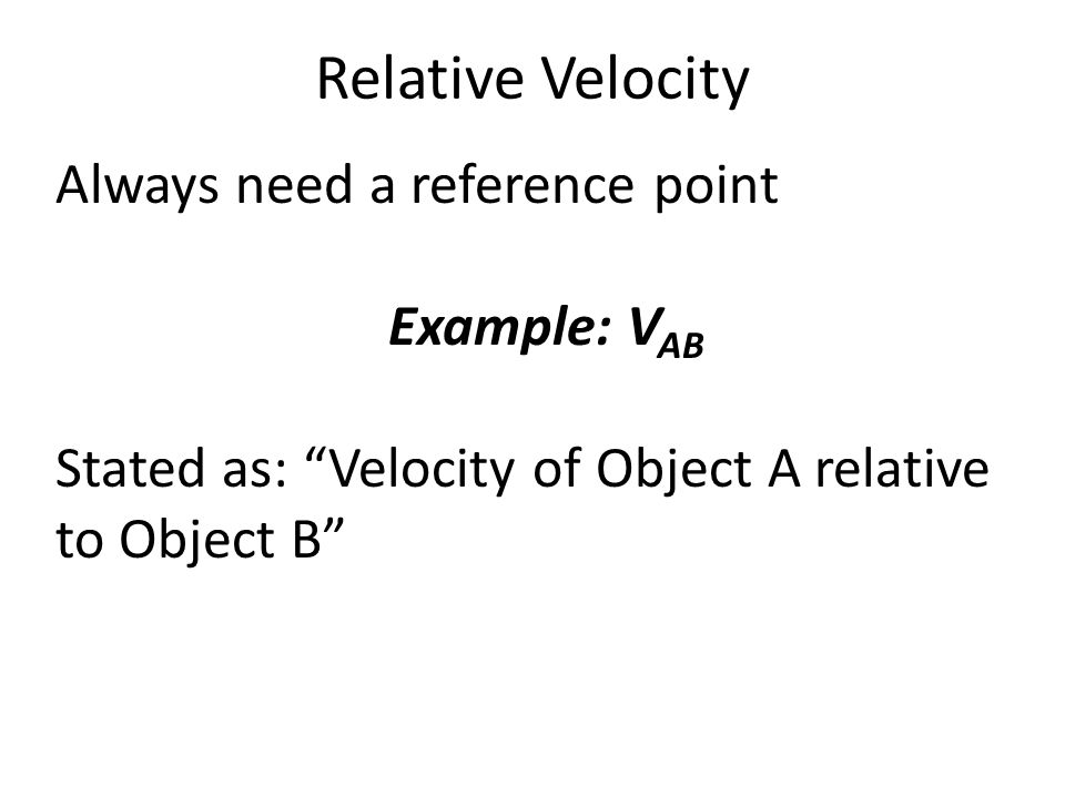 Relative Velocity Always need a reference point Example: V AB Stated as: Velocity of Object A relative to Object B