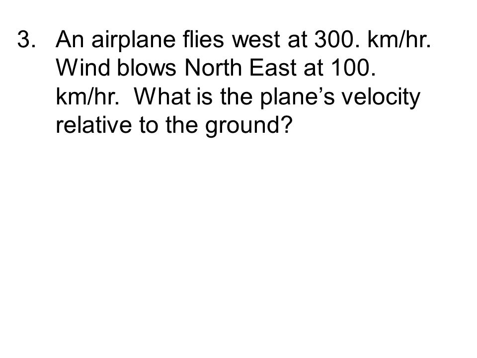 3.An airplane flies west at 300.km/hr. Wind blows North East at 100.