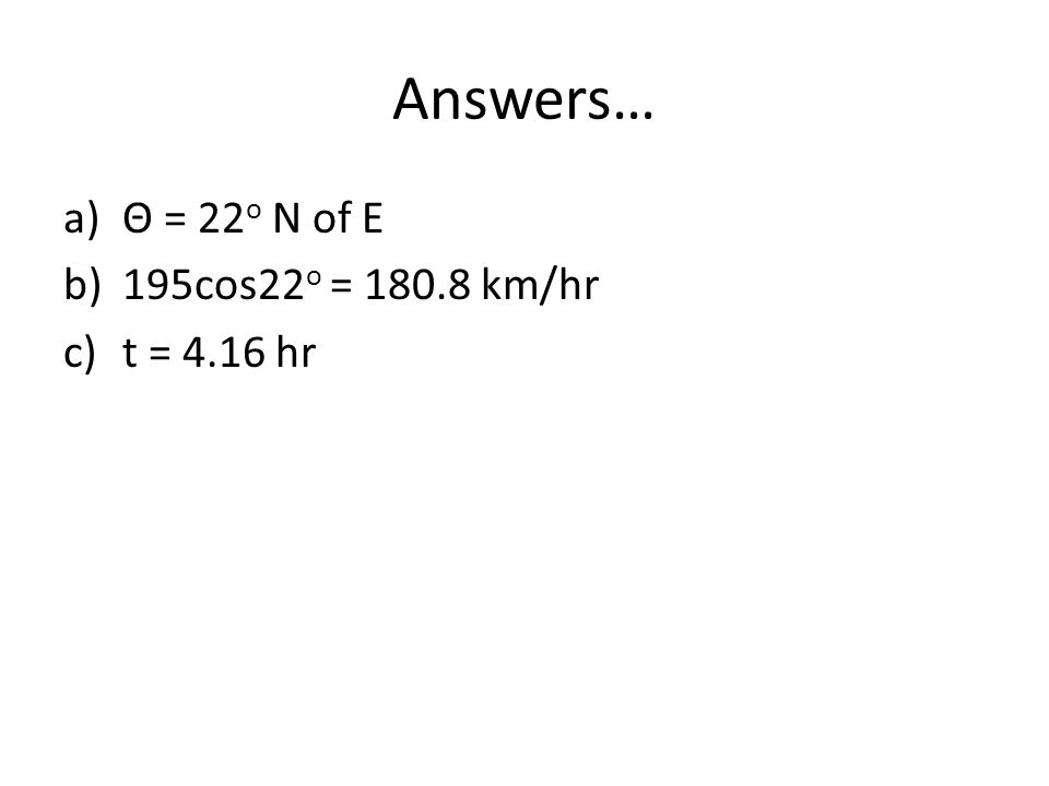 Answers… a)Θ = 22 o N of E b)195cos22 o = 180.8 km/hr c)t = 4.16 hr