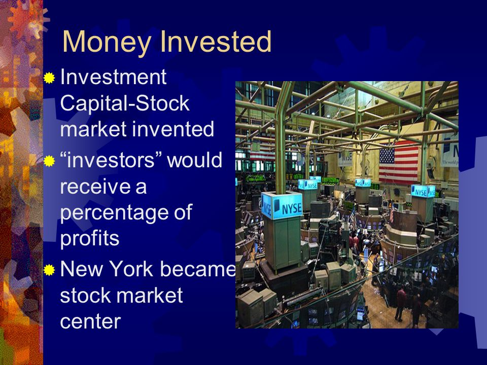 Money Invested Investment Capital-Stock market invented investors would receive a percentage of profits New York became stock market center
