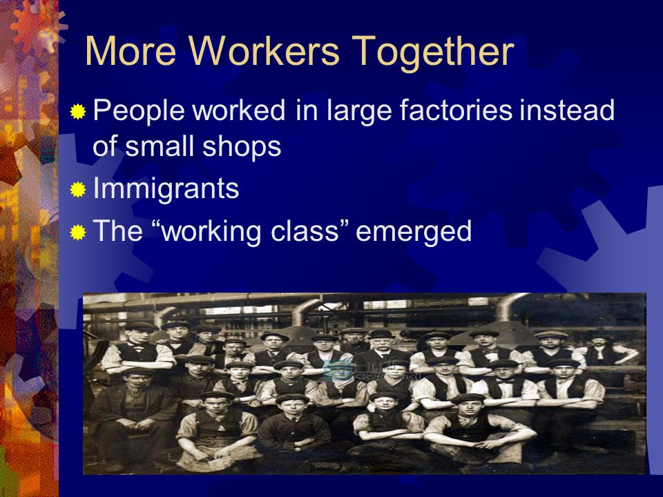 More Workers Together People worked in large factories instead of small shops Immigrants The working class emerged