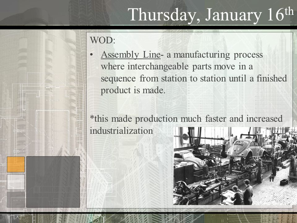 Thursday, January 16 th WOD: Assembly Line- a manufacturing process where interchangeable parts move in a sequence from station to station until a finished product is made.