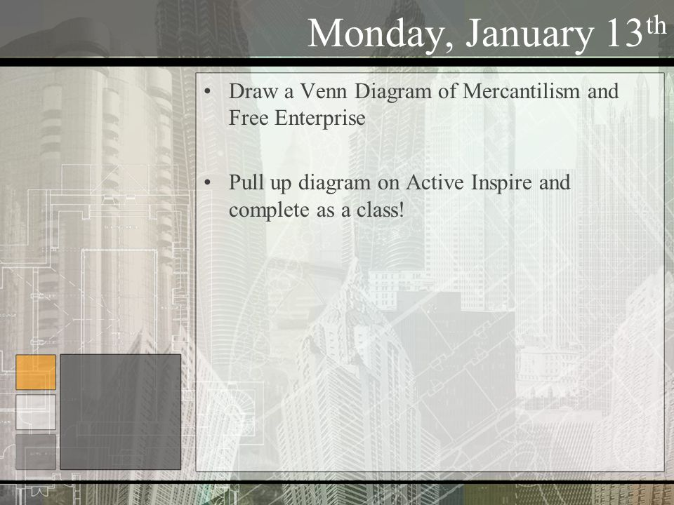 Monday, January 13 th Draw a Venn Diagram of Mercantilism and Free Enterprise Pull up diagram on Active Inspire and complete as a class!