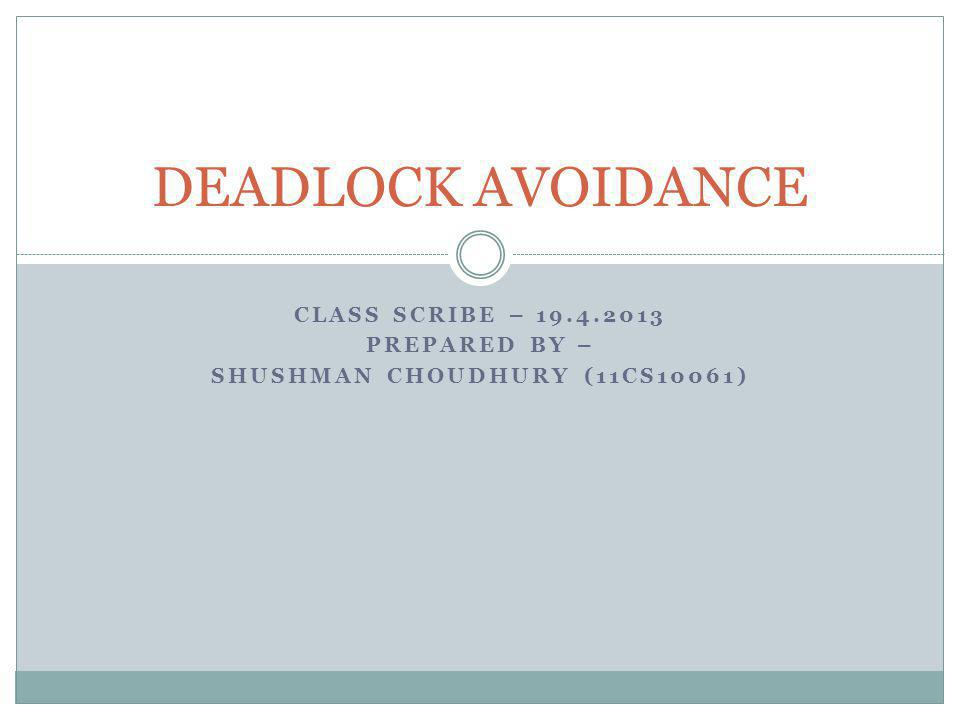 CLASS SCRIBE – 19.4.2013 PREPARED BY – SHUSHMAN CHOUDHURY (11CS10061) DEADLOCK AVOIDANCE