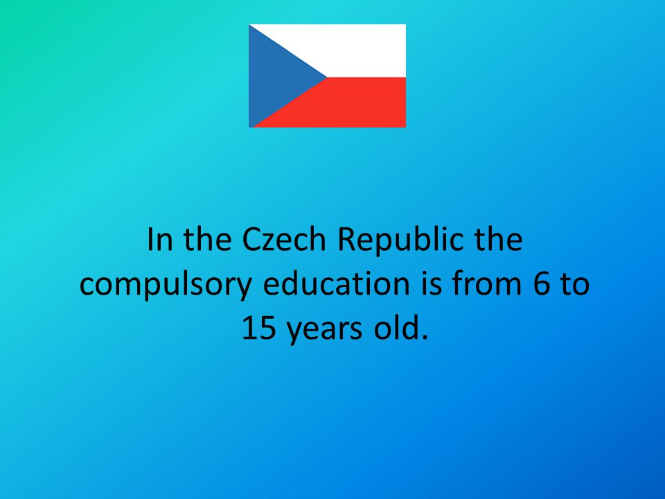 In the Czech Republic the compulsory education is from 6 to 15 years old.