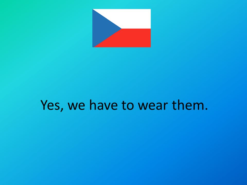 Yes, we have to wear them.