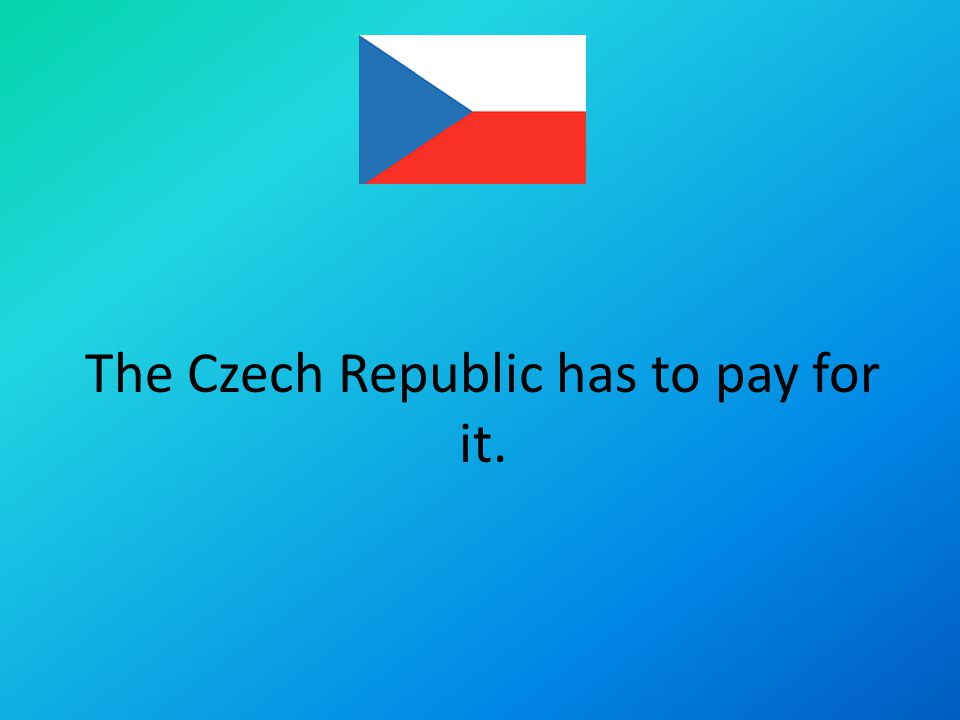 The Czech Republic has to pay for it.