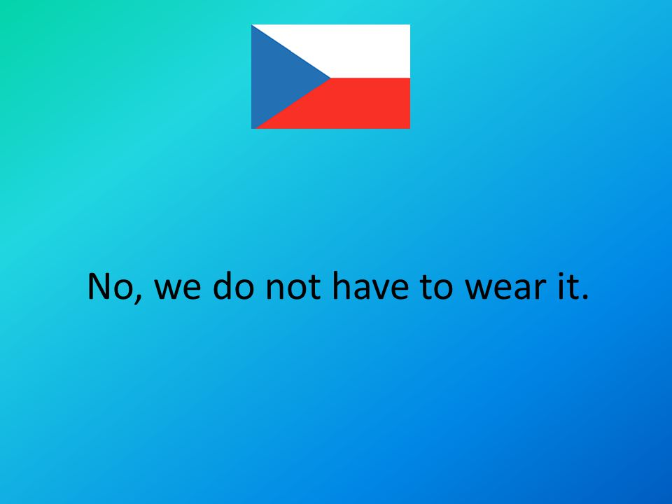 No, we do not have to wear it.
