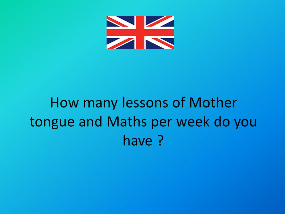 How many lessons of Mother tongue and Maths per week do you have ?