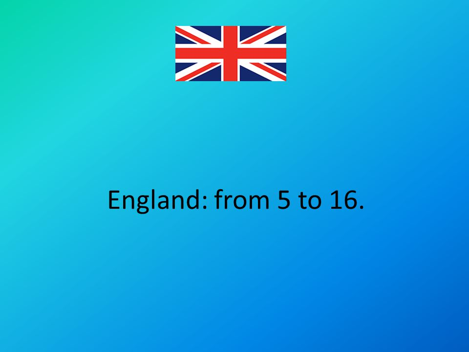 England: from 5 to 16.