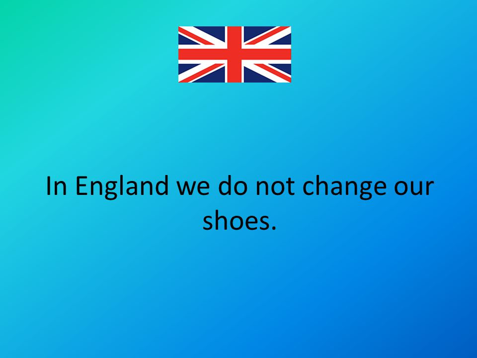 In England we do not change our shoes.
