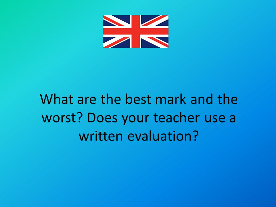 What are the best mark and the worst? Does your teacher use a written evaluation?