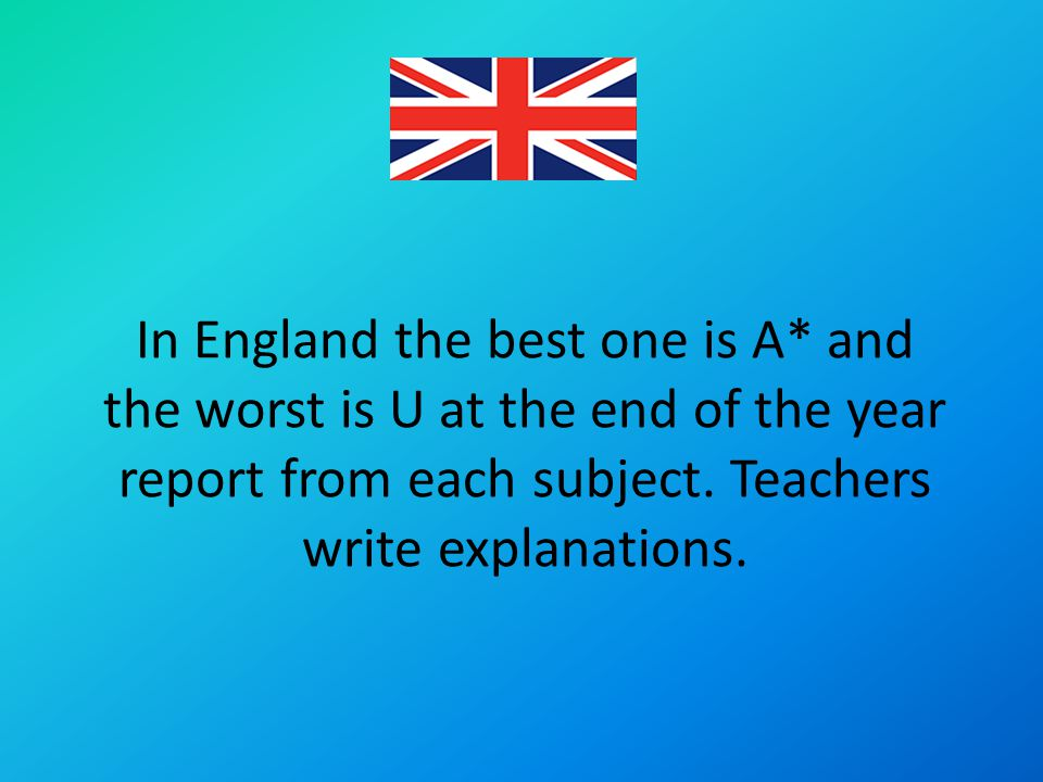 In England the best one is A* and the worst is U at the end of the year report from each subject.