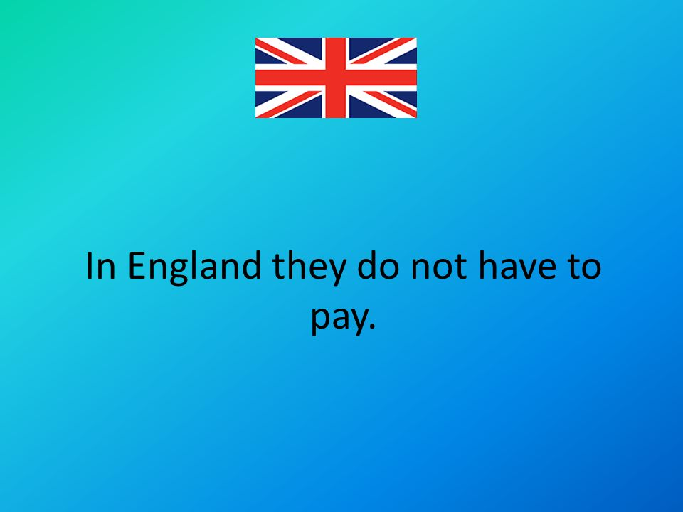 In England they do not have to pay.