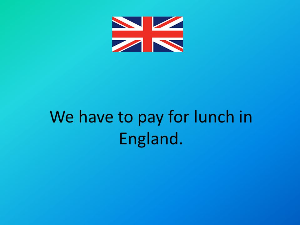 We have to pay for lunch in England.