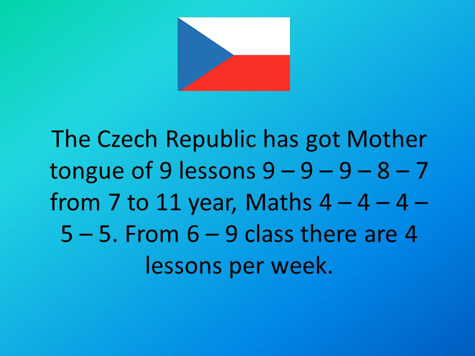 The Czech Republic has got Mother tongue of 9 lessons 9 – 9 – 9 – 8 – 7 from 7 to 11 year, Maths 4 – 4 – 4 – 5 – 5.